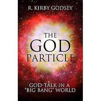 The God Particle - God-Talk in a  -Big Bang - World by Kirby R. Godsey -