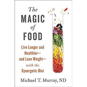 The Magic of Food - Live Longer and Healthier--and Lose Weight--with t