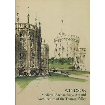 Windsor Medieval Archaeology, Art and Architecture of the Thames Valley