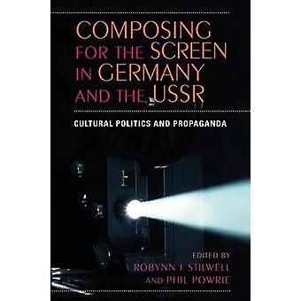 Composing for the Screen in Germany and the USSR Cultural Politics and Propaganda by Edited by Robynn J. Stilwell and Phil Po
