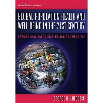Global Population Health and Well Being in the 21st Century Toward New Paradigms Policy and Practice by Lueddeke & George R.