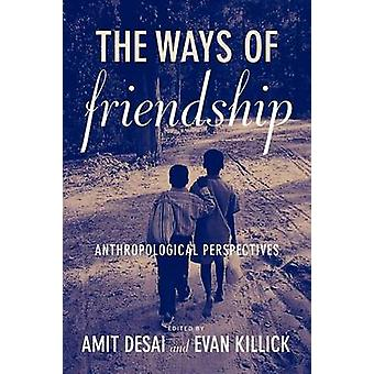 The Ways of Friendship Anthropological Perspectives by Desai & Amit
