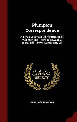 Plumpton Correspondence A Series Of Letters Chiefly Domestick Written In The Reigns Of Edward Iv. Richard Iii. Henry Vii. And Henry Viii by Plumpton & Sir Edward