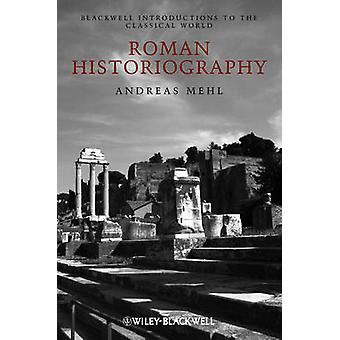 Roman Historiography An Introduction to Its Basic Aspects and Development by Mehl & Andreas