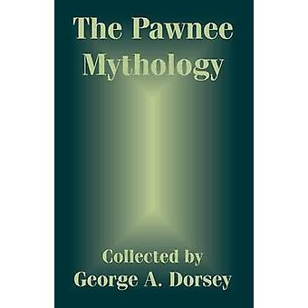 Pawnee Mythology The by Dorsey & George A.