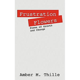 Frustration Flowers Poems of Growth and Change by Thille & Amber M.