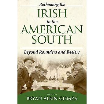 Rethinking the Irish in the American South Beyond Rounders and Reelers by Giemza & Bryan Albin