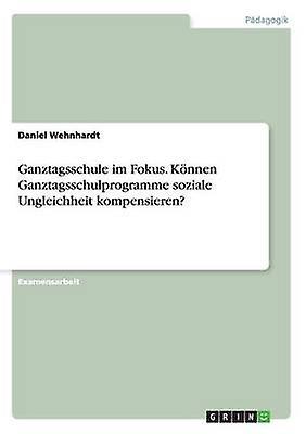 Ganztagsschule im Fokus. Knnen Ganztagsschulprogramme soziale Ungleichheit kompensieren by Wehnhardt & Daniel