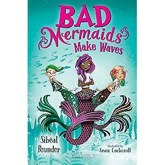 Bad Mermaids Make Waves by Sibeal Pounder - 9781681197920 Book