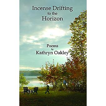 Incense Drifting to the Horizon - Poems by Kathryn Oakley - 9781682010