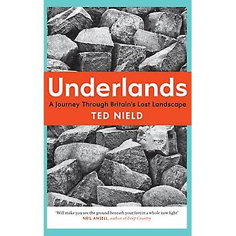 Underlands - A Journey Through Britain's Lost Landscape by Ted Nield -