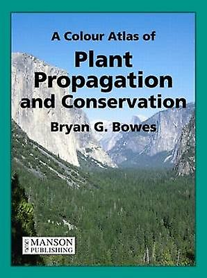 A Colour Atlas of Plant Propagation and Conservation by Bryan G. Bowe