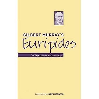 Gilbert Murray's Euripides: Trojan kvinnorna och andra pjäser (klassiska översättningar)