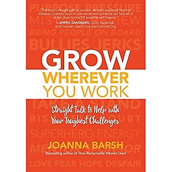 Grow Wherever You Work: Straight Talk to Help with� Your Toughest Challenges