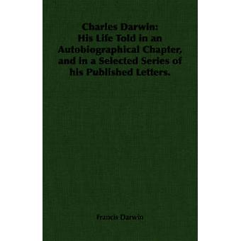 Charles Darwin His Life Told in an Autobiographical Chapter and in a Selected Series of his Published Letters. by Darwin & Francis