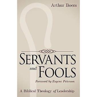 Serviteurs et imbéciles A Théologie biblique du Leadership par les Boers & Arthur P