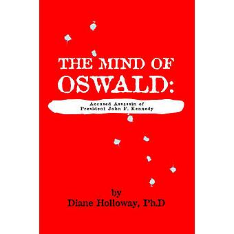 The Mind of Oswald Accused Assassin of President John F. Kennedy by Holloway & Diane