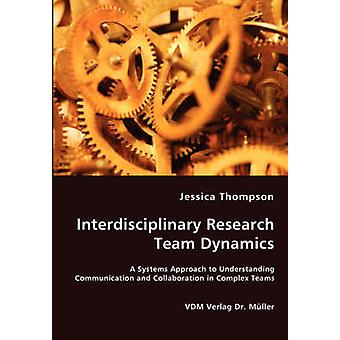 Interdisciplinary Research Team Dynamics  A Systems Approach to Understanding Communication and Collaboration in Complex Teams by Thompson & Jessica