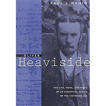 Oliver Heaviside - The Life - Work and Times of an Electrical Genius o