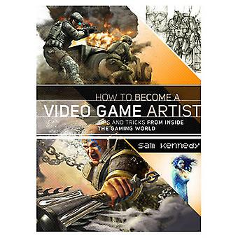 How to Become a Video Game Artist - The Insider's Guide to Landing a J