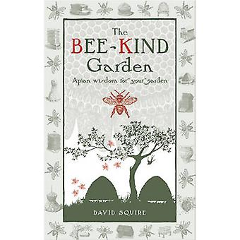 The Bee-Kind Garden - Apian Wisdom for Your Garden by David Squire - 9
