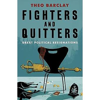 FIGHTERS AND QUITTERS - Great Parliamentary Resignations by Theo Barcl
