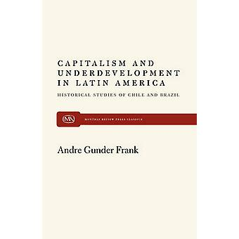 Capitalism and Underdevelopment in Latin America Historical Studies of Chile and Brazil by Frank & Andre Gunder