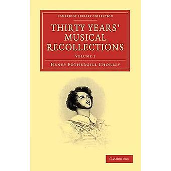 Thirty Years Musical Recollections Volume 1 by Chorley & Henry Fothergill
