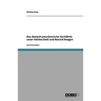 Das deutschamerikanische Verhltnis unter Helmut Kohl und Ronald Reagan by Kunz & Mathias