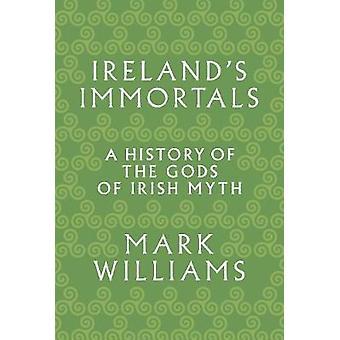 Ireland's Immortals - A History of the Gods of Irish Myth by Ireland's