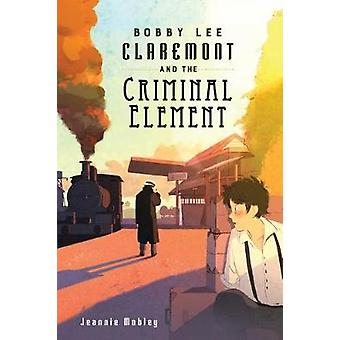 Bobby Lee Claremont and the Criminal Element by Jeannie Mobley - 9780