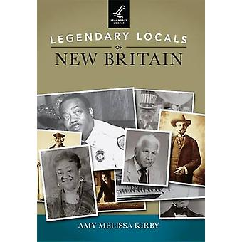 Legendary Locals of New Britain by Amy Melissa Kirby - 9781467101134