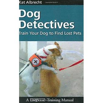 Dog Detectives - How to Train Your Dog to Find Lost Pets by Kat Albrec