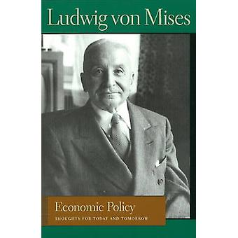 Economic Policy - Thoughts for Today and Tomorrow by Ludwig Von Mises