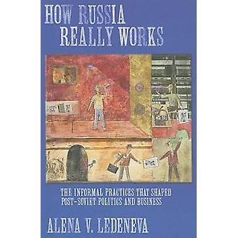 How Russia Really Works - The Informal Practices That Shaped Post-Sovi
