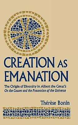 Creation as Emanation The Origin of Diversity in Albert the Greats On  the Causes and the Procession of the Universe by Bonin & Therese