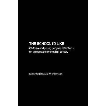 The School Id Like Children and Young Peoples Reflections on an Education for the 21st Century by Burke & Catherine