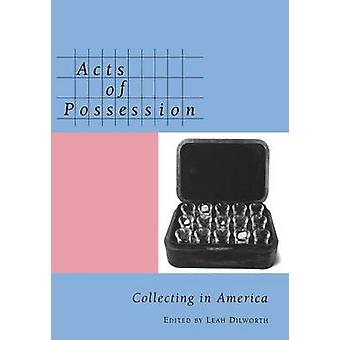 Acts of Possession Collecting in America by Dilworth & Leah