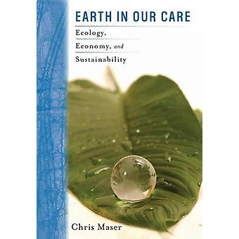 Earth in Our Care Ecology Economy and Sustainability by Maser & Chris