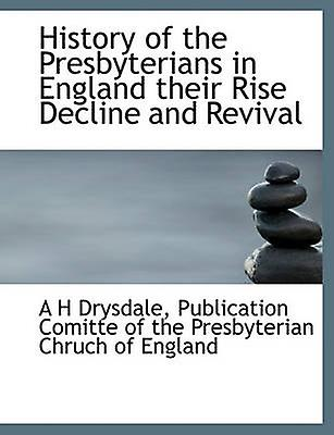 History of the Presbyterians in England  their Rise Decline and Revival by Drysdale & A H