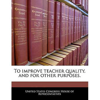 To improve teacher quality and for other purposes. by United States Congress House of Represen