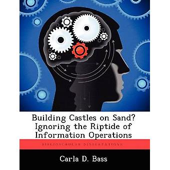 Building Castles on Sand Ignoring the Riptide of Information Operations by Bass & Carla D.