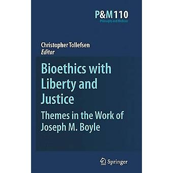Bioethics with Liberty and Justice  Themes in the Work of Joseph M. Boyle by Tollefsen & Christopher
