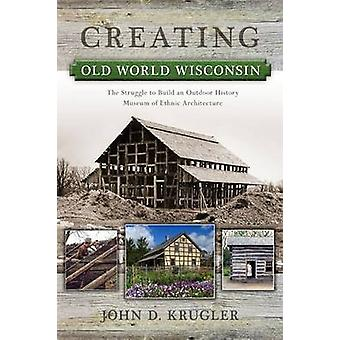 Creating Old World Wisconsin - The Struggle to Build an Outdoor Histor