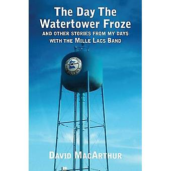 The Day the Watertower Froze - Stories from the Mille Lacs Band by Dav