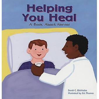 Helping You Heal - A Book about Nurses by Sarah Wohlrabe - Eric Thomas