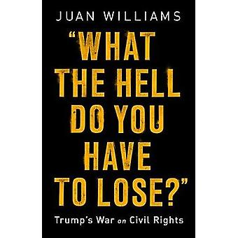 What the Hell Do You Have to Lose? - Trump's War on Civil Rights by Wh