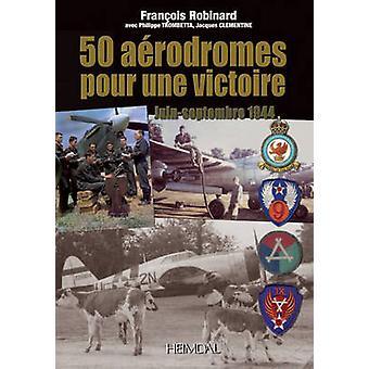 50 Aerodromes Pour Une Victoire - Juin-Septembre 1944 by Francois Robi