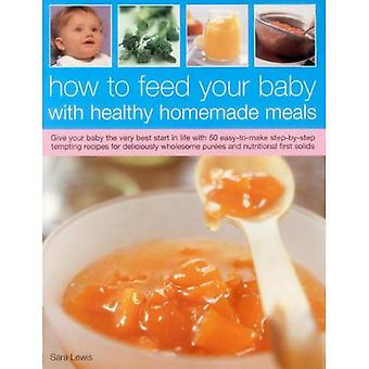 How to Feed Your Baby with Healthy and Homemade Meals: Give Your Baby the Very Best Start in Life with 70 Easy-to-make Step-by-step Tempting Recipes ... Wholesome Purees and Nutritional First Solids