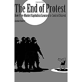 The End of Protest - How Free-Market Capitalism Learned to Control Dis